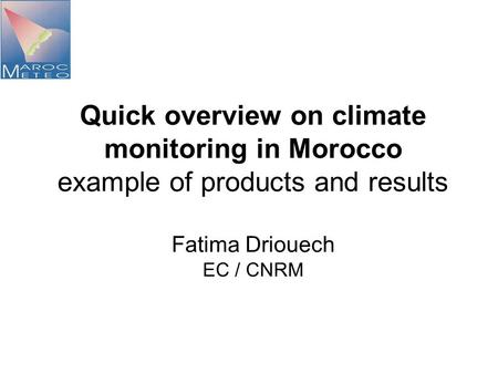 Quick overview on climate monitoring in Morocco example of products and results Fatima Driouech EC / CNRM.