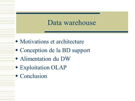 Data warehouse  Motivations et architecture  Conception de la BD support  Alimentation du DW  Exploitation OLAP  Conclusion.
