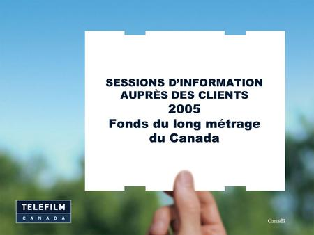 SESSIONS D'INFORMATION AUPRÈS DES CLIENTS 2005 Fonds du long métrage du Canada.