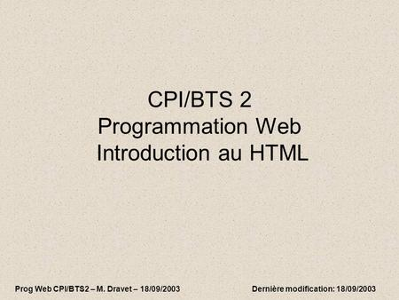 CPI/BTS 2 Programmation Web Introduction au HTML Prog Web CPI/BTS2 – M. Dravet – 18/09/2003 Dernière modification: 18/09/2003.