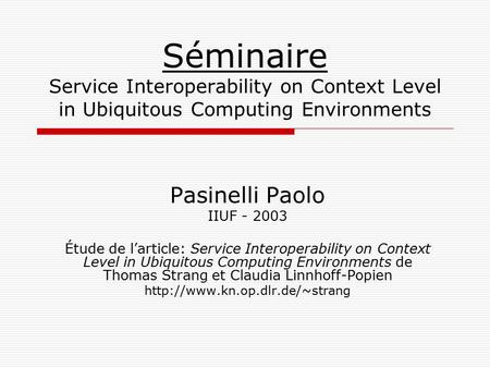 Séminaire Service Interoperability on Context Level in Ubiquitous Computing Environments Pasinelli Paolo IIUF - 2003 Étude de l'article: Service Interoperability.