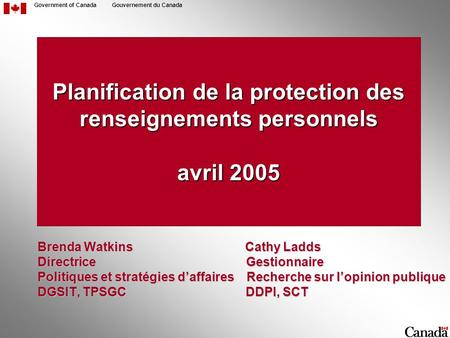 Government of CanadaGouvernement du Canada Planification de la protection des renseignements personnels avril 2005 Brenda Watkins Cathy Ladds Brenda Watkins.