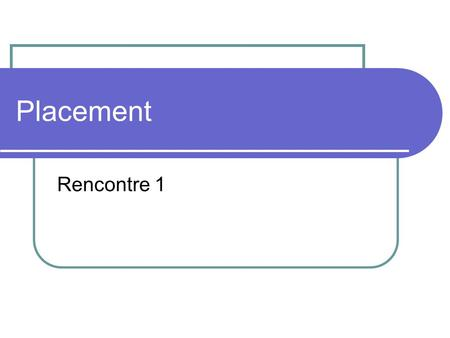 Placement Rencontre 1. Question de prise de contact Quelles sont vos attentes en vous inscrivant au cours Introduction au placement Participer à des échanges.