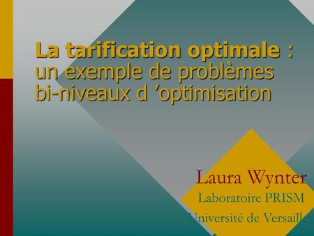 La tarification optimale : un exemple de problèmes bi-niveaux d 'optimisation Laura Wynter Laboratoire PRISM Université de Versailles.