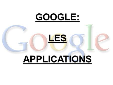 GOOGLE: LES APPLICATIONS. Plan Les applications d'aujourd'hui - Google Inc. - Publique visé - Google Labs Les applications de demain  Android  Cavalcade.