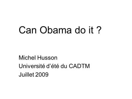 Can Obama do it ? Michel Husson Université d'été du CADTM Juillet 2009.