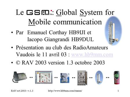 RAV oct 2003 - v.1.3http://www.hb9mm.com/stamm/1 Le : Global System for Mobile communication Par Emanuel Corthay HB9IJI et Iacopo Giangrandi HB9DUL Présentation.