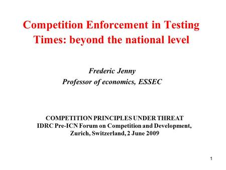 1 Competition Enforcement in Testing Times: beyond the national level Frederic Jenny Professor of economics, ESSEC COMPETITION PRINCIPLES UNDER THREAT.