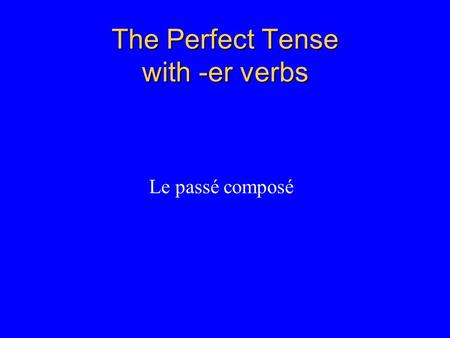 The Perfect Tense with -er verbs Le passé composé.