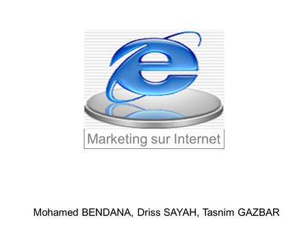 Marketing sur Internet Mohamed BENDANA, Driss SAYAH, Tasnim GAZBAR.