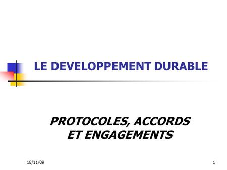 18/11/091 LE DEVELOPPEMENT DURABLE PROTOCOLES, ACCORDS ET ENGAGEMENTS.