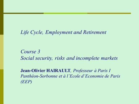 Life Cycle, Employment and Retirement Course 3 Social security, risks and incomplete markets Jean-Olivier HAIRAULT, Professeur à Paris I Panthéon-Sorbonne.