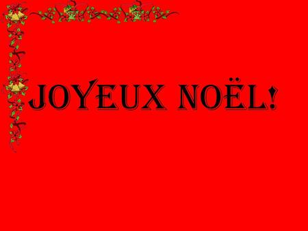 Joyeux Noël!. 2.The biggest meal is had on Christmas Eve 3.French children hang a stocking for their presents 4.A French Christmas cake is a chocolate.