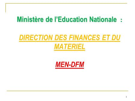 1 Ministère de l'Education Nationale : Ministère de l'Education Nationale : DIRECTION DES FINANCES ET DU MATERIEL MEN-DFM.