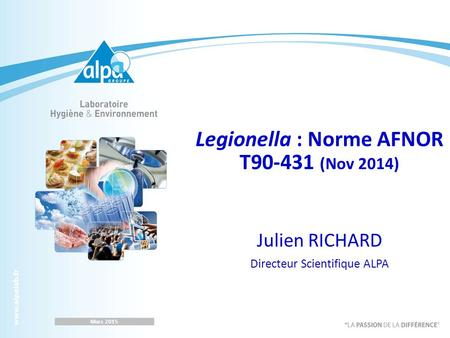 Legionella : Norme AFNOR T90-431 (Nov 2014) Julien RICHARD Directeur Scientifique ALPA Mars 2015.