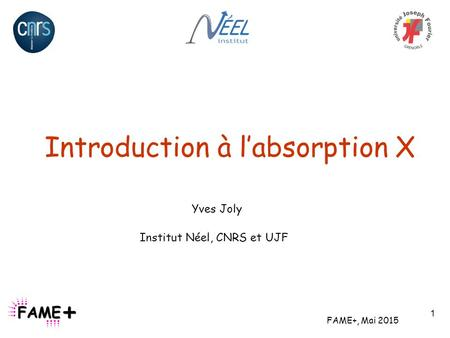 Introduction à l'absorption X FAME+, Mai 2015 Yves Joly Institut Néel, CNRS et UJF 1.