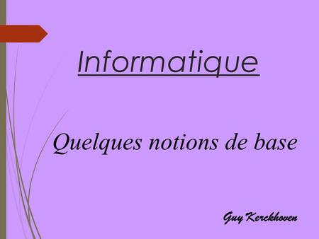 Informatique Quelques notions de base Guy Kerckhoven.