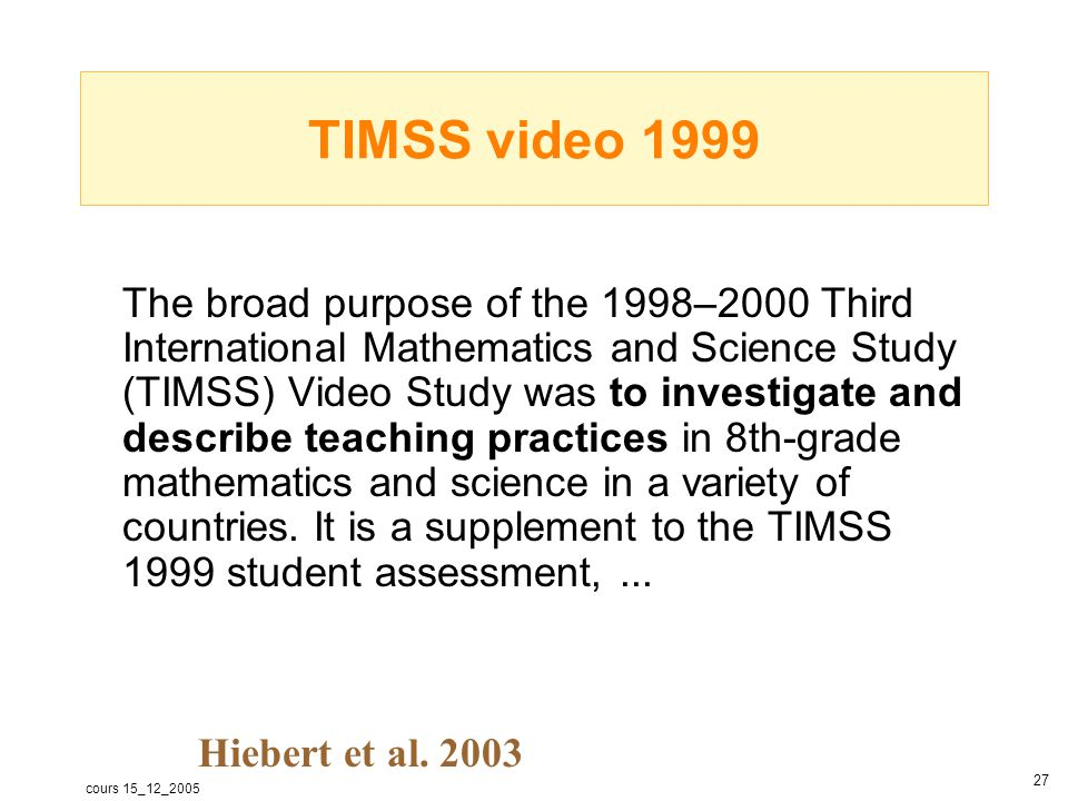 cours 15_12_2005 28 Countries involved in TIMSS video 1999 1995 Japan Hong Kong SAR Czech Republic Switzerland (no 1999) Netherlands Australia US 1999 Hong Kong SAR Japan Netherlands Australia Czech Republic US All above average Order average score TIMSS assessments