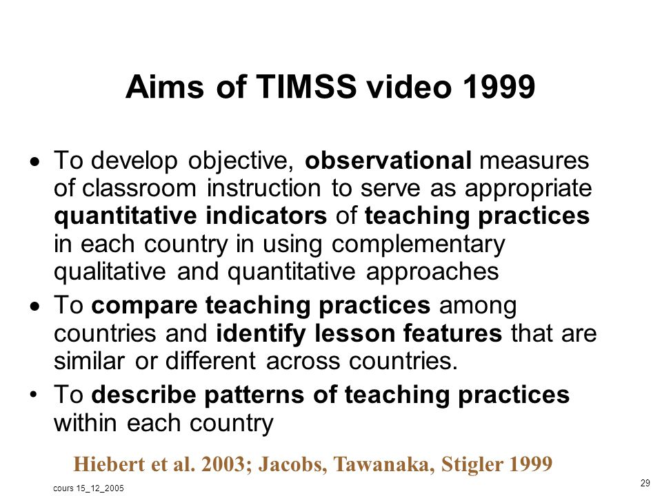 cours 15_12_2005 30 Collected data One mathematics and one science 8-th grade class per school was to be sampled One lesson from mathematics and science classroom was videotaped An attempt was made to collect data across the school year.