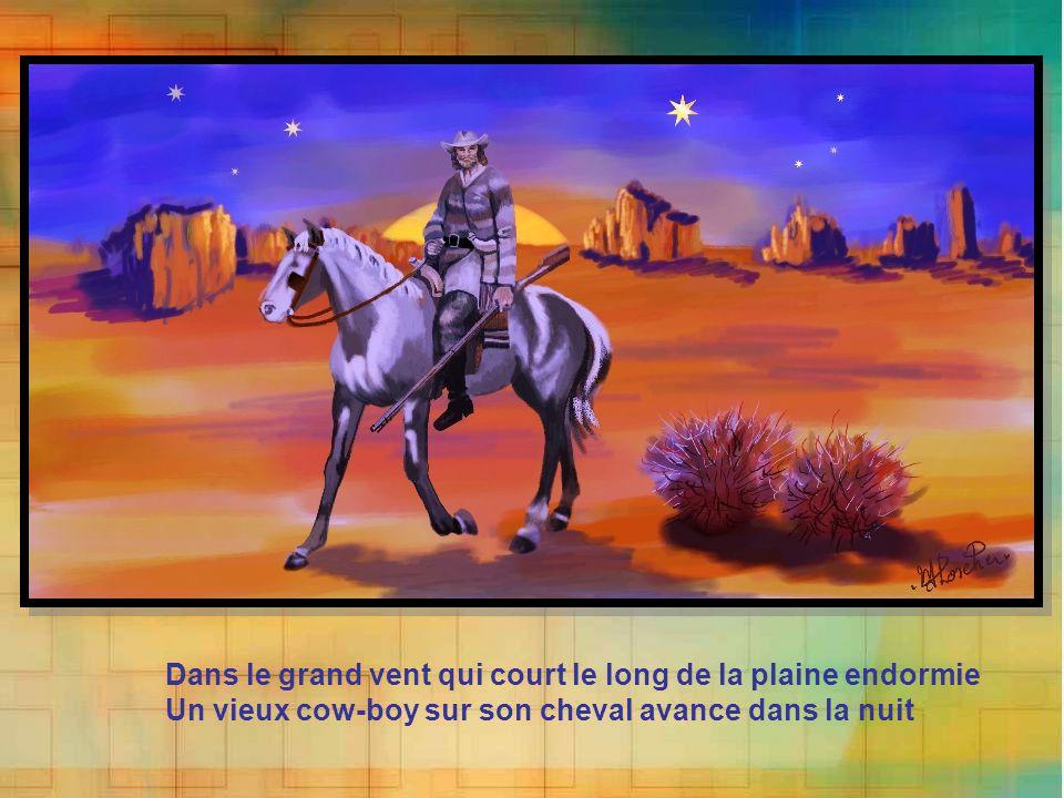 Dans le grand vent qui court le long de la plaine endormie Un vieux cow-boy sur son cheval avance dans la nuit