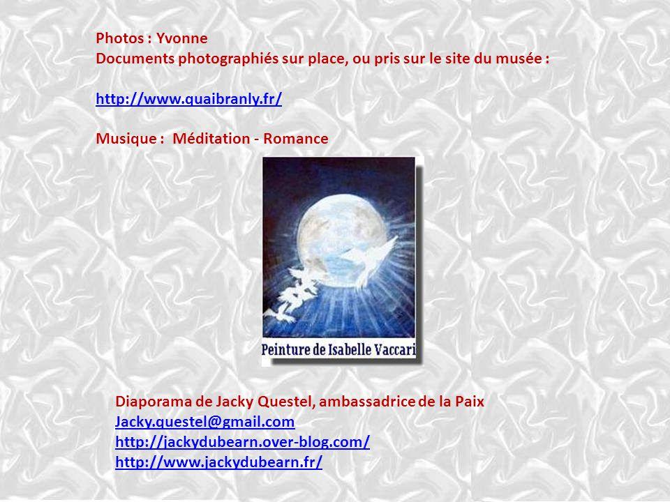 Photos : Yvonne Documents photographiés sur place, ou pris sur le site du musée : http://www.quaibranly.fr/ Musique : Méditation - Romance Diaporama de Jacky Questel, ambassadrice de la Paix Jacky.questel@gmail.com http://jackydubearn.over-blog.com/ http://www.jackydubearn.fr/