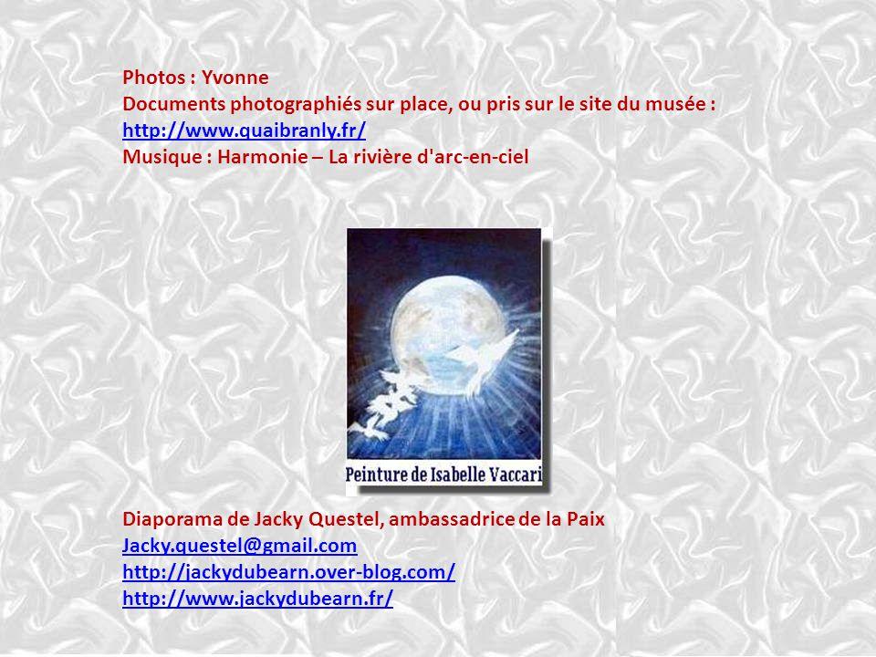 Photos : Yvonne Documents photographiés sur place, ou pris sur le site du musée : http://www.quaibranly.fr/ Musique : Harmonie – La rivière d arc-en-ciel Diaporama de Jacky Questel, ambassadrice de la Paix Jacky.questel@gmail.com http://jackydubearn.over-blog.com/ http://www.jackydubearn.fr/