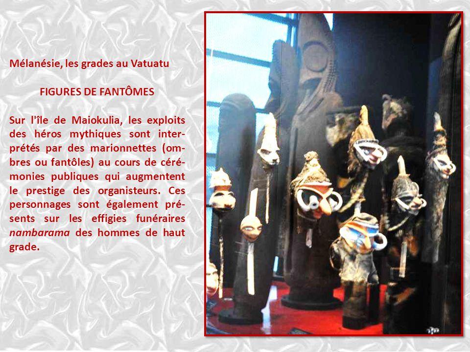 Mélanésie, les grades au Vatuatu FIGURES DE FANTÔMES Sur l île de Maiokulia, les exploits des héros mythiques sont inter- prétés par des marionnettes (om- bres ou fantôles) au cours de céré- monies publiques qui augmentent le prestige des organisteurs.