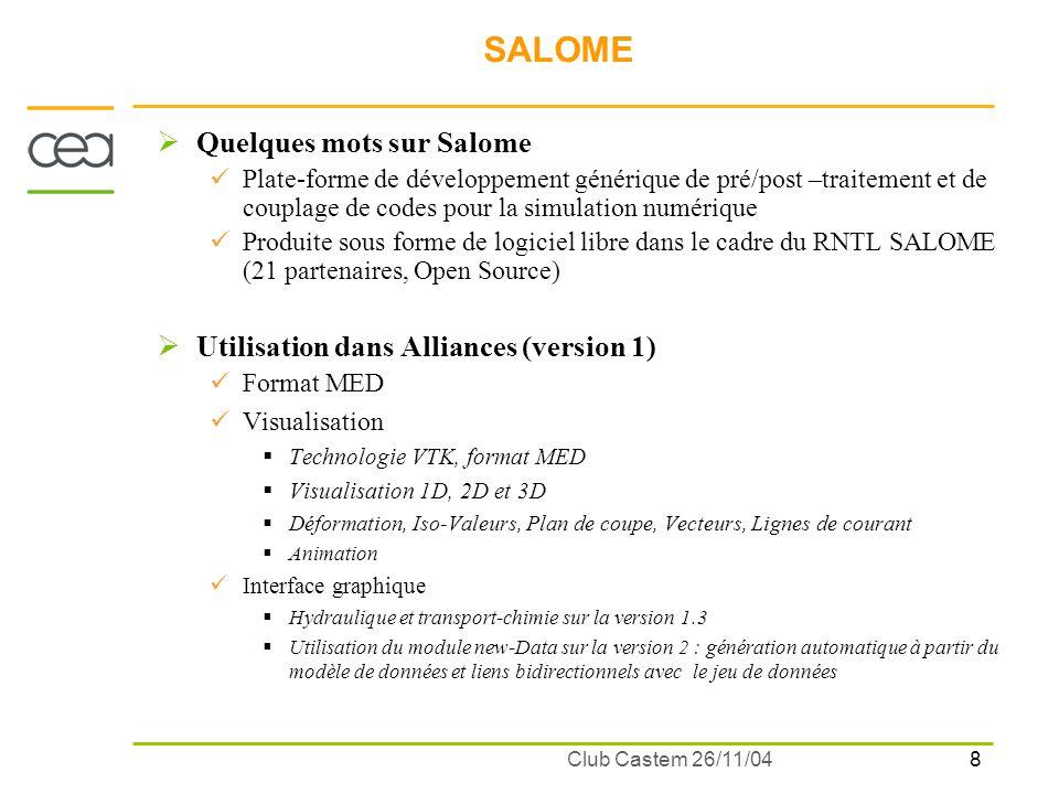 9 Club Castem 26/11/04 SALOME Utilisation prévus dans Alliances (en cours de test) Géométrie, Maillage Gestion de CAO Algorithmes de maillages 2D (MEFISTO), 3D (NETGEN) Liens vers des mailleurs commerciaux (GSH3D) Outils de contrôle, correction et édition de maillages Supervision : Enchainement et distribution multi-machines des calculs Etude : sauvegarde des données Objectif : mener un calcul complet dans linterface Salome (Géométrie, Maillage, Lancement distribué, Visualisation) Liens Cast3M/Salome (hors Alliances) Drivers MED/Cast3M pour les maillages (OK) et champs (en cours) Maillage SEA (L.