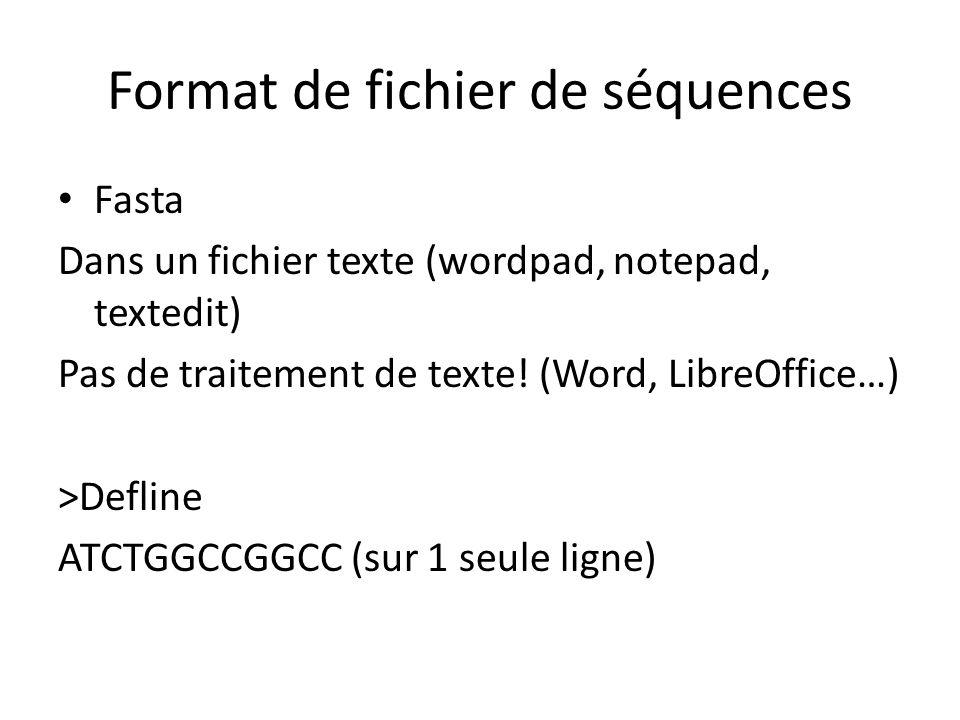 Format de fichier de séquences exemple de fasta: defline simple >My_Sequence GAAGTCATTTCGTCAGTGCTGAGAATTTTGAAAAAGAAGGAAATAATGGAG GAGAAAATATGGCATACAAACCCCAGTACGGTCCCGGCCAGACGCACATC GCCGAGAACAGGCGTCAGCAGATGGACCCCAACCACAA GCTGGAAAAGCTTCGGGATGTTACTGACGAGGACGTTGTCCTCGTCATG GGACACCGTGCACCCGGCTCG GCATACCCATCCTGTCACCCGCCGCTCTCTGAGCAGCAGGAACCAGCCTG CCCGATCCGCAAGCTTGTGA CCCCGACCGACGGCGCAAAGGCAGGCGACCGTGTCCGGTACATCCAGTT CACCGACTCGATGTACAACGC ACCCTGCCAGCCCTACCAGAGAAGCTGGCTTGAGTCCTACCGCTTCCGCG GTATTGACCCAGGTACACTC