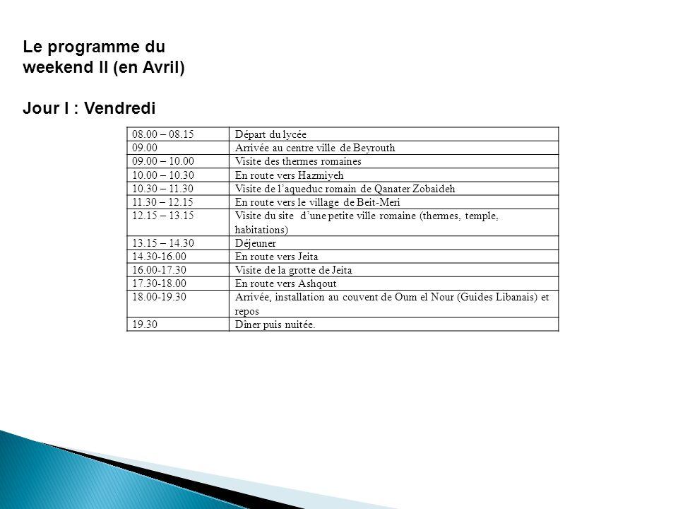 Jour II : Samedi Jour III : Dimanche Réveil08.00 – 8 :30 Petit déjeuner08.30-09.00 Vers Faqra09.00 – 09.30 Visite de site, du pont naturel et du temple romain à Faqra + randonnée au pied du pont + chasse aux fossiles 09.30 – 11.30 En route vers Afqa11.30 – 13.00 Visite du site dAfqa13.00 – 13.30 En route vers le village de Yanouh13.30 – 14.00 Déjeuner14.00-15.00 Visite du temple de Yanouh15.00-15.30 Vers le village de Machnaqa15.30-16.00 Visite de lautel monumental romain de Mashnaqa16.00-17.00 Vers le couvent de Don Bosco17.00-17.30 Installation et repos17.30-19.30 Dîner et nuitée19.30 Réveil08.00-8.30 Petit déjeuner08.30-09.00 Vers Batroun09.00 – 10.00 Marche dans la ville (souk, église, maison du 19 eme siècle théâtre romain + tournée en mer en bateau) 10.00 – 12.00 Vers Amioun12.00 – 12.30 Visite de léglise saint Phocas : découverte des fresques médiévales12.30 – 13.30 Déjeuner13.30 – 14.30 En route vers Anfeh14.30 – 15.00 Visite des salinières de Anfeh15.00 – 16.00 En route vers le lycée16.00-18.00