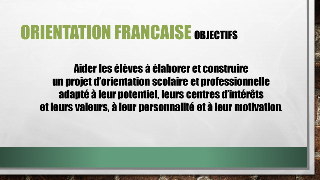 ORIENTATION FRANCAISE OBJECTIVES Help students develop and build a professional and educational project in accordance with their: - potential, - interests - values, - personality - and motivation.