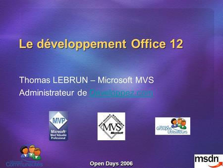 Open Days 2006 Le développement Office 12 Thomas LEBRUN – Microsoft MVS Administrateur de Developpez.comDeveloppez.com.