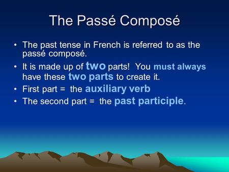 The Passé Composé The past tense in French is referred to as the passé composé. It is made up of two parts! You must always have these two parts to create.
