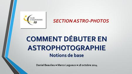 SECTION ASTRO-PHOTOS COMMENT DÉBUTER EN ASTROPHOTOGRAPHIE Notions de base Daniel Beaulieu ● Marco Lagueux ● 18 octobre 2014.