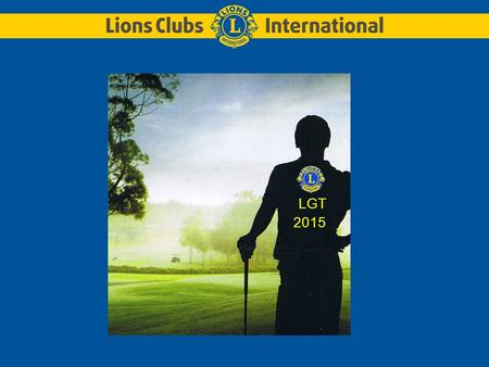 LGT 2015. LGT 2015 – Lions Golf TrophyLions Club Huy-Beaufort et Lions Club Verviers 2 Le Lions Clubs International ONG L' O rganisation N on G ouvernementale.