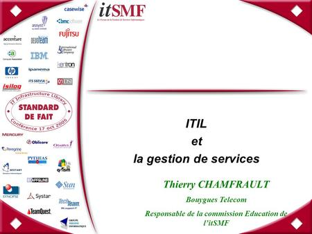 ITIL et la gestion de services Thierry CHAMFRAULT Bouygues Telecom Responsable de la commission Education de l'itSMF.