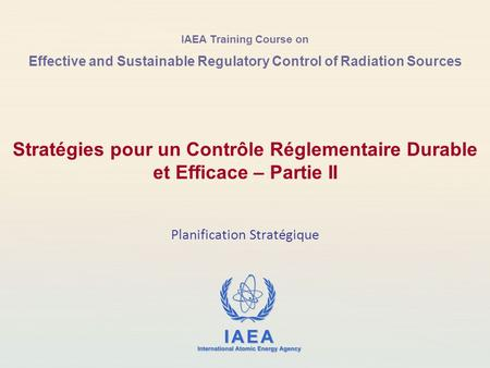 IAEA Training Course on Effective and Sustainable Regulatory Control of Radiation Sources Planification Stratégique Stratégies pour un Contrôle Réglementaire.