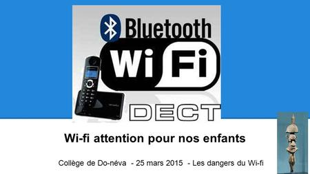 Wi-fi attention pour nos enfants Collège de Do-néva - 25 mars 2015 - Les dangers du Wi-fi.