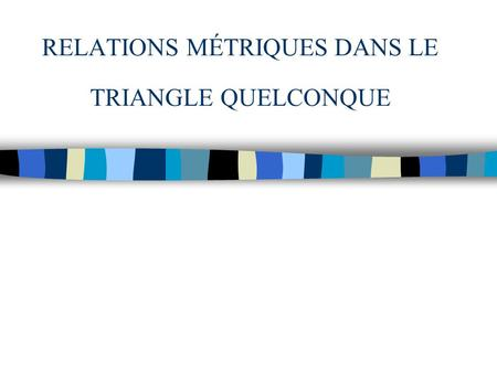 RELATIONS MÉTRIQUES DANS LE TRIANGLE QUELCONQUE. I. Aire d'un triangle quelconque L'aire A du triangle ABC est : Or Dans l'expression de A, on remplace.
