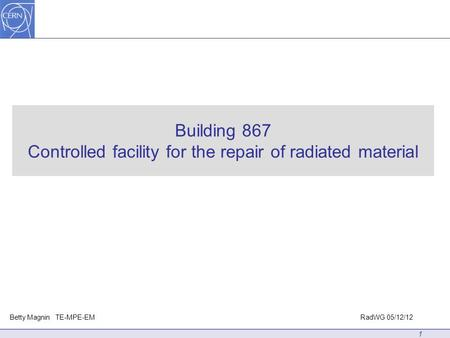 Building 867 Controlled facility for the repair of radiated material 1 Betty Magnin TE-MPE-EMRadWG 05/12/12.