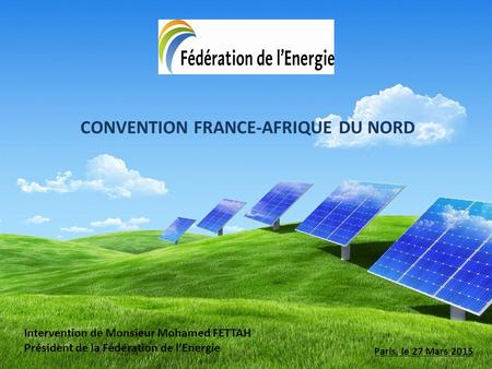 CONVENTION FRANCE-AFRIQUE DU NORD Paris, le 27 Mars 2015 Intervention de Monsieur Mohamed FETTAH Président de la Fédération de l'Energie.