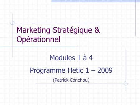 Marketing Stratégique & Opérationnel Modules 1 à 4 Programme Hetic 1 – 2009 (Patrick Conchou)