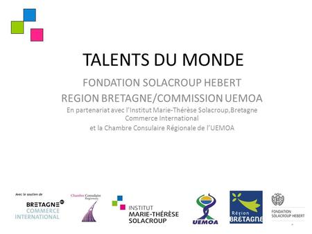 TALENTS DU MONDE FONDATION SOLACROUP HEBERT REGION BRETAGNE/COMMISSION UEMOA En partenariat avec l'Institut Marie-Thérèse Solacroup,Bretagne Commerce International.