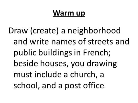 Warm up Draw (create) a neighborhood and write names of streets and public buildings in French; beside houses, you drawing must include a church, a school,