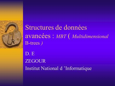 Structures de données avancées : MBT ( Multidimensional B-trees ) D. E ZEGOUR Institut National d 'Informatique.