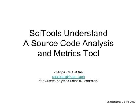 SciTools Understand A Source Code Analysis and Metrics Tool Philippe CHARMAN  Last update: 04-10-2013.
