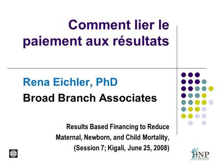 Comment lier le paiement aux résultats Rena Eichler, PhD Broad Branch Associates Results Based Financing to Reduce Maternal, Newborn, and Child Mortality,