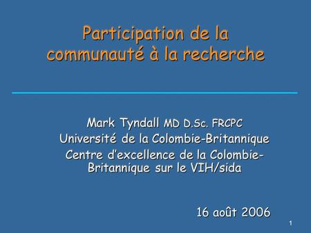 1 Participation de la communauté à la recherche Mark Tyndall MD D.Sc. FRCPC Université de la Colombie-Britannique Centre d'excellence de la Colombie- Britannique.