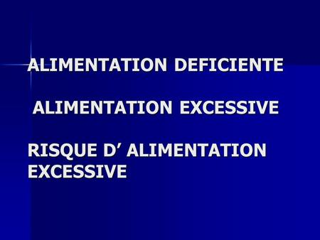 ALIMENTATION DEFICIENTE ALIMENTATION EXCESSIVE RISQUE D' ALIMENTATION EXCESSIVE.