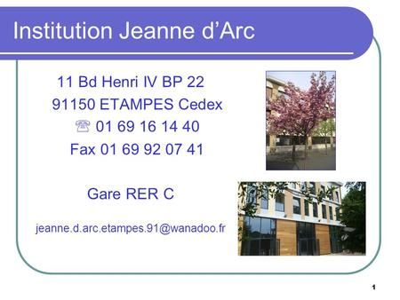 1 Institution Jeanne d'Arc 11 Bd Henri IV BP 22 91150 ETAMPES Cedex  01 69 16 14 40 Fax 01 69 92 07 41 Gare RER C
